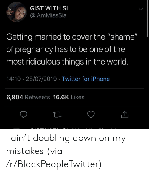 """Iphone 6: GIST WITH SI  @IAmMissSia  Getting married to cover the """"shame""""  of pregnancy has to be one of the  most ridiculous things in the world.  14:10 28/07/2019 Twitter for iPhone  6,904 Retweets 16.6K Likes I ain't doubling down on my mistakes (via /r/BlackPeopleTwitter)"""