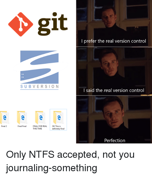 Definitely, Control, and The Real: git  I prefer the real version control  SUBVERSION  l said the real version control  Final 2  Final Final  FINAL FOR REAL  THIS TIME  OK This is  definitely final  Perfection Only NTFS accepted, not you journaling-something