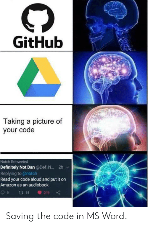 dan: GitHub  Taking a picture of  your code  Notch Retweeted  Definitely Not Dan @Def N. 2h v  Replying to @notch  Read your code aloud and put it on  Amazon as an audiobook.  23 15  216 Saving the code in MS Word.