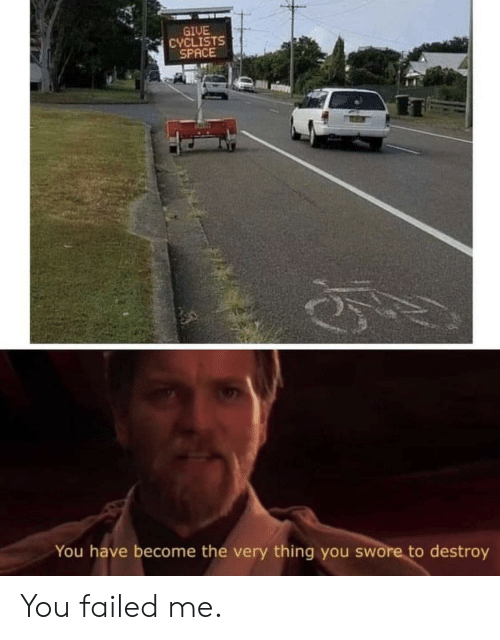 Space, Thing, and You: GIUE  CYCLISTS  SPACE  You have become the very thing you swore to destroy You failed me.