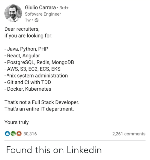 Thats Not: Giulio Carrara • 3rd+  Software Engineer  1w• O  Dear recruiters,  if you are looking for:  - Java, Python, PHP  - React, Angular  - PostgreSQL, Redis, MongoDB  - AWS, S3, EC2, ECS, EKS  - *nix system administration  - Git and CI with TDD  - Docker, Kubernetes  That's not a Full Stack Developer.  That's an entire IT department.  Yours truly  O00 80,316  2,261 comments Found this on Linkedin