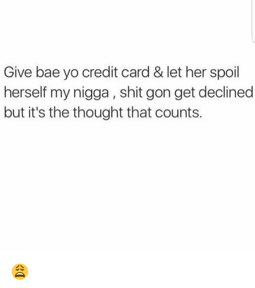 Bae, Funny, and My Nigga: Give bae yo credit card & let her spoil  herself my nigga , shit gon get declined  but it's the thought that counts. 😩