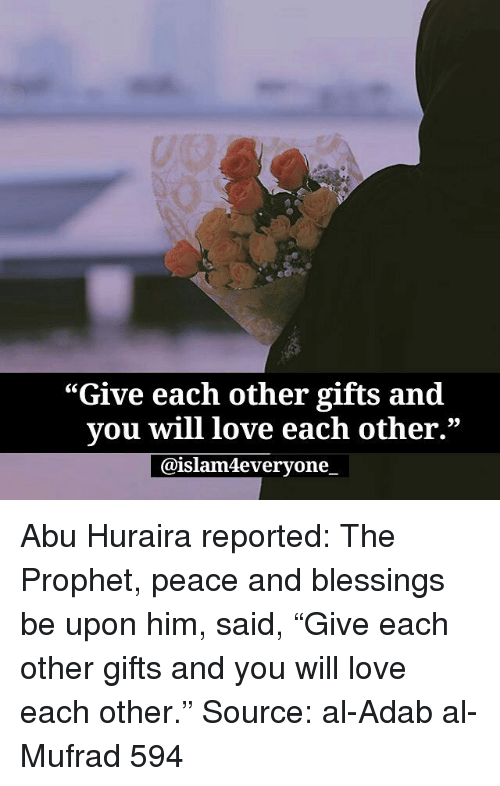 """The Prophet: """"Give each other gifts and  vou will love each other.""""  @islam4everyone. Abu Huraira reported: The Prophet, peace and blessings be upon him, said, """"Give each other gifts and you will love each other."""" Source: al-Adab al-Mufrad 594"""