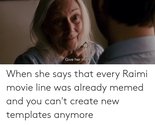 movie line: Give her this When she says that every Raimi movie line was already memed and you can't create new templates anymore