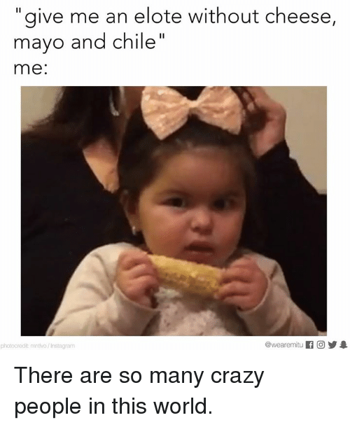 crazy people: give me an elote without cheese,  mayo and Chile  me:  @wearemitu  photocredit mntMo/Instagram There are so many crazy people in this world.