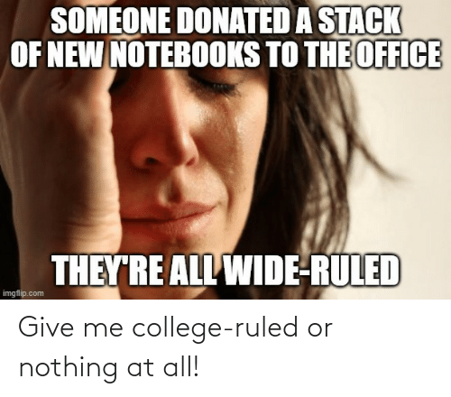 nothing: Give me college-ruled or nothing at all!