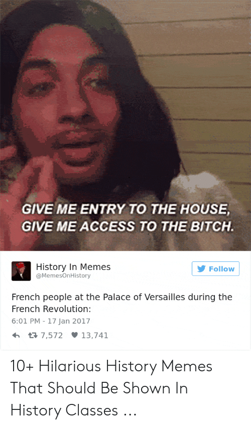 Give Me Entry To The House Give Me Access To The Bitch: GIVE ME ENTRY TO THE HOUSE  GIVE ME ACCESS TO THE BITCH.  History In Memes  @MemesOnHistory  Follow  French people at the Palace of Versailles during the  French Revolution:  6:01 PM 17 Jan 2017  13,741  t7,572 10+ Hilarious History Memes That Should Be Shown In History Classes ...