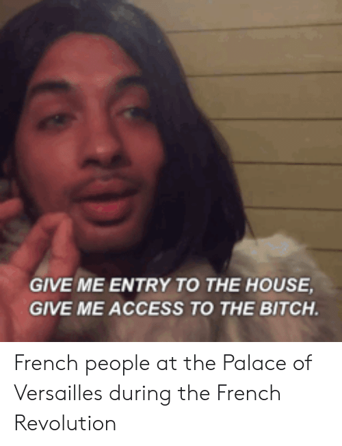 Give Me Entry To The House Give Me Access To The Bitch: GIVE ME ENTRY TO THE HOUSE  GIVE ME ACCESS TO THE BITCH French people at the Palace of Versailles during the French Revolution