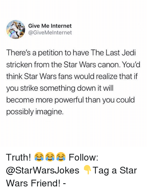 Internet, Jedi, and Memes: Give Me Internet  @GiveMelnternet  There's a petition to have The Last Jedi  stricken from the Star Wars canon. You'd  think Star Wars fans would realize that if  you strike something down it will  become more powerful than you could  possibly imagine Truth! 😂😂😂 Follow: @StarWarsJokes 👇Tag a Star Wars Friend! -