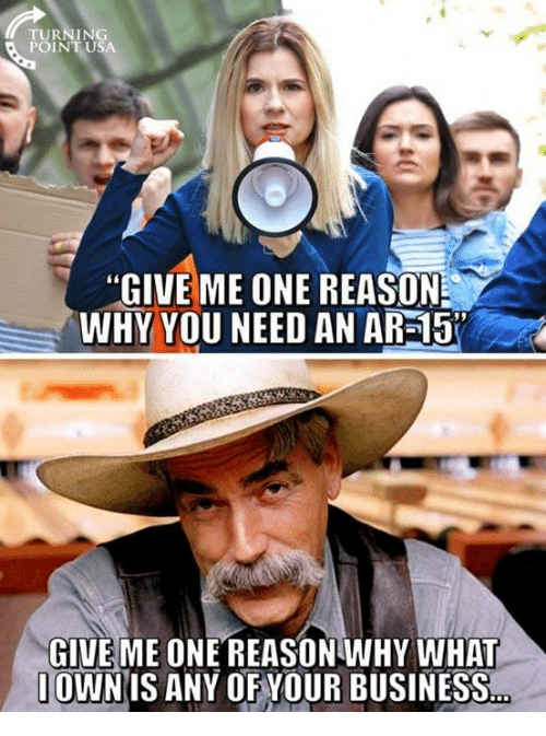 "Memes, Business, and Reason: ""GIVE ME ONE REASON  WHY YOU NEED AN AR-15  GIVE ME ONE REASONWHY WHAT  IOWNIS ANY OF YOUR BUSINESS"