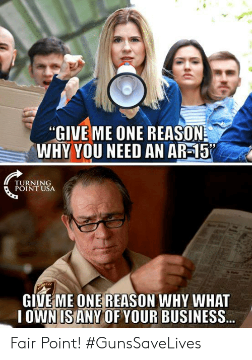 Ar 15: GIVE ME ONE REASON  WHY YOU NEED AN AR-15  TURNING  POINT USA  GIVEME ONE REASON WHY WHAT  OWN IS ANY OF YOUR BUSINESS Fair Point! #GunsSaveLives