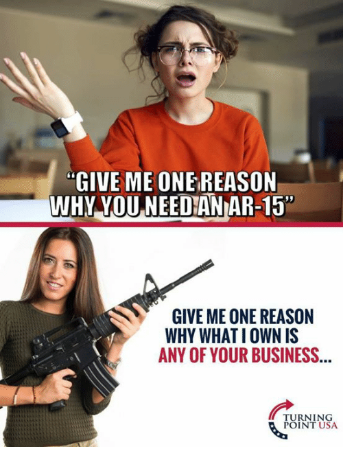 """Memes, Business, and Reason: """"GIVE ME ONE REASON  WHY YOU NEEDAN AR-15  GIVE ME ONE REASON  WHY WHAT I OWN IS  ANY OF YOUR BUSINESS...  TURNING  POINT USA"""