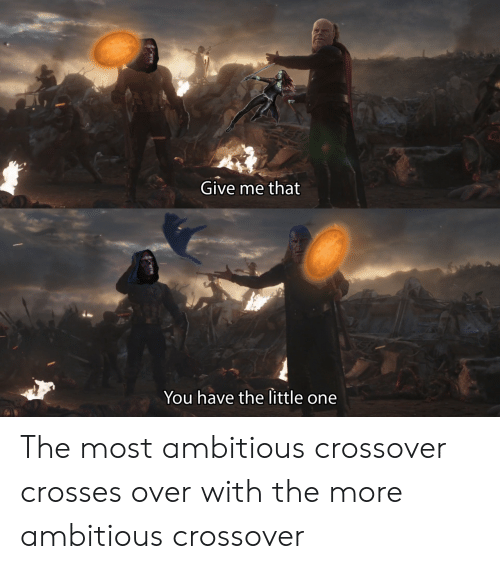 Most Ambitious Crossover: Give me that  You have the little one The most ambitious crossover crosses over with the more ambitious crossover