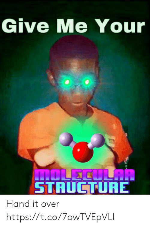 It Over: Give Me Your  MOLECULAR  STRUCTURE Hand it over https://t.co/7owTVEpVLl