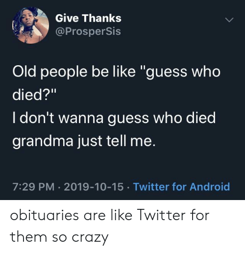 """i don't wanna: Give Thanks  @ProsperSis  Old people be like """"guess who  died?""""  I don't wanna guess who died  grandma just tell me.  7:29 PM 2019-10-15 Twitter for Android obituaries are like Twitter for them so crazy"""