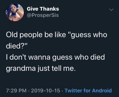 """tell me: Give Thanks  @ProsperSis  Old people be like """"guess who  died?""""  I don't wanna guess who died  grandma just tell me.  7:29 PM · 2019-10-15 · Twitter for Android"""