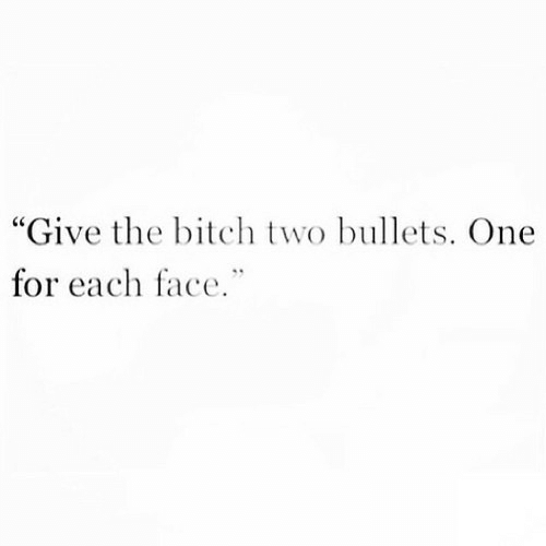 """bullets: """"Give the bitch two bullets. One  for each face."""""""