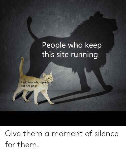 Silence: Give them a moment of silence for them.