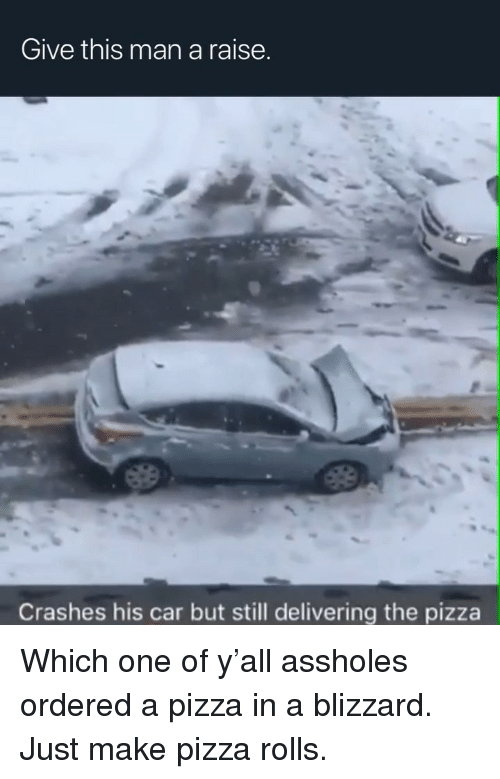 Blizzard: Give this man a raise.  Crashes his car but still delivering the pizza Which one of y'all assholes ordered a pizza in a blizzard. Just make pizza rolls.
