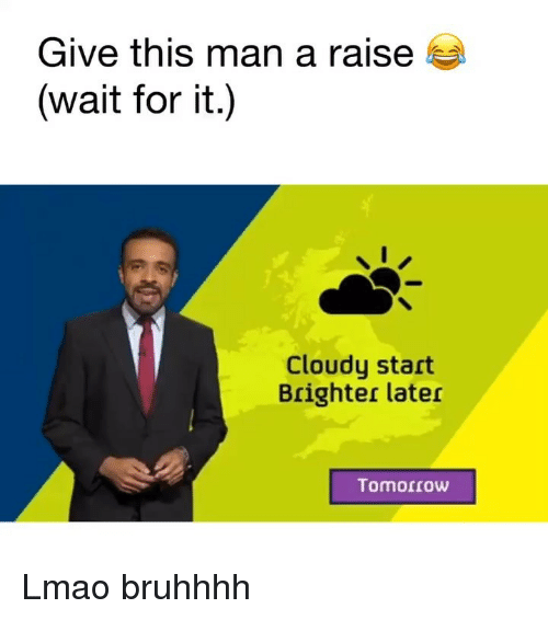 Funny, Lmao, and Tomorrow: Give this man a raise  (wait for it.)  Cloudy start  Brighter later  Tomorrow Lmao bruhhhh