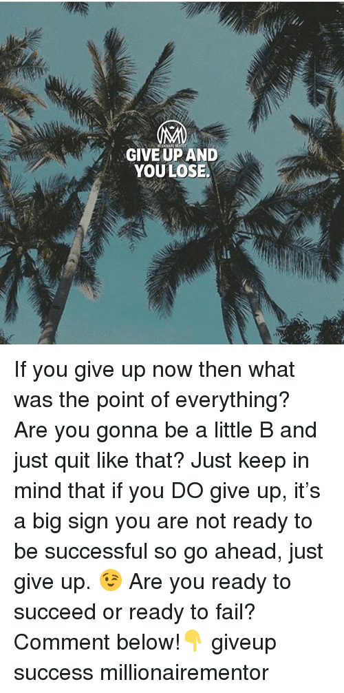 Just Give Up: GIVE UP AND  YOULOSE. If you give up now then what was the point of everything? Are you gonna be a little B and just quit like that? Just keep in mind that if you DO give up, it's a big sign you are not ready to be successful so go ahead, just give up. 😉 Are you ready to succeed or ready to fail? Comment below!👇 giveup success millionairementor