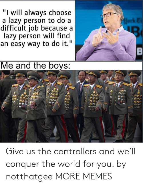World: Give us the controllers and we'll conquer the world for you. by notthatgee MORE MEMES