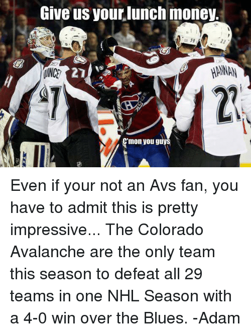 Hockey, Money, and National Hockey League (NHL): Give us your lunch money.  39  HANNAN  C'mon you guys Even if your not an Avs fan, you have to admit this is pretty impressive...  The Colorado Avalanche are the only team this season to defeat all 29 teams in one NHL Season with a 4-0 win over the Blues.  -Adam