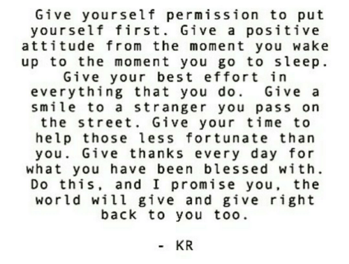 Blessed, Go to Sleep, and Best: Give yourself permission to put  yourself first. Give a positive  attitude from the moment you Wake  up to the moment you go to sleep  Give your best effort in  everything that you do. Give a  smile to a stranger you pass on  the street. Give your time to  help those less fortunate than  you. Give thanks every day for  what you have been blessed with  Do this, and I promise you, the  world will give and give right  back to you too.  KR