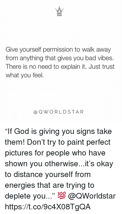 "Pictures For: Give yourself permission to walk away  from anything that gives you bad vibes.  There is no need to explain it. Just trust  what you feel.  @QWORLDSTAR ""If God is giving you signs take them! Don't try to paint perfect pictures for people who have shown you otherwise...it's okay to distance yourself from energies that are trying to deplete you..."" 💯 @QWorldstar https://t.co/9c4X08TgQA"