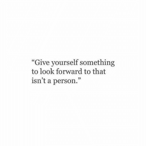 """look forward: """"Give yourself something  to look forward to that  isn't a person."""""""
