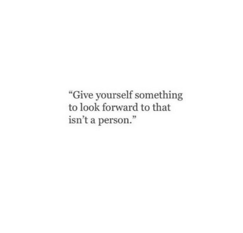 """look forward: """"Give yourself something  to look forward to that  isn't a person.""""  25"""
