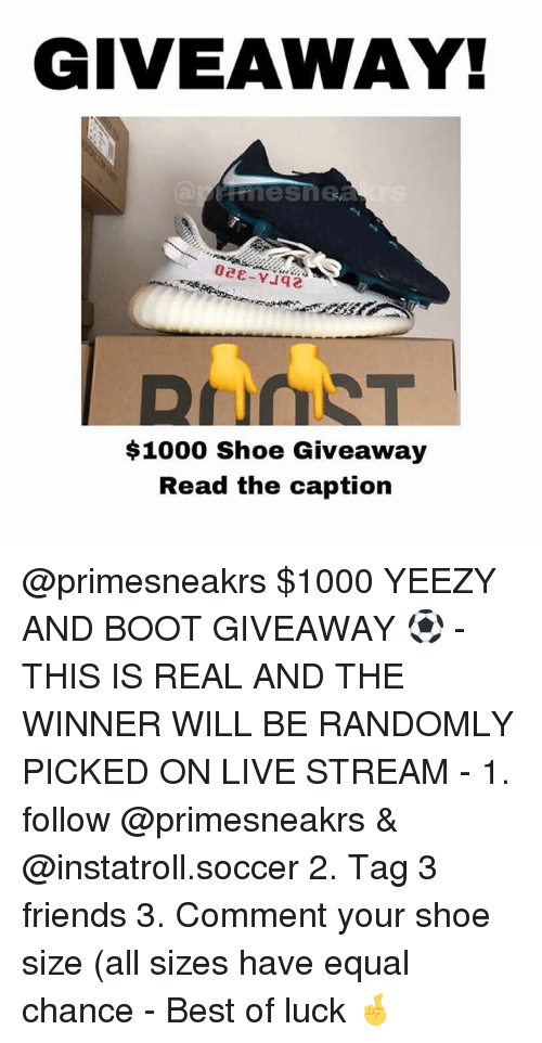 Friends, Memes, and Soccer: GIVEAWAY!  $1000 Shoe Giveaway  Read the caption @primesneakrs $1000 YEEZY AND BOOT GIVEAWAY ⚽ - THIS IS REAL AND THE WINNER WILL BE RANDOMLY PICKED ON LIVE STREAM - 1. follow @primesneakrs & @instatroll.soccer 2. Tag 3 friends 3. Comment your shoe size (all sizes have equal chance - Best of luck 🤞