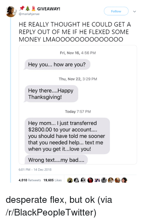 Bad, Blackpeopletwitter, and Desperate: GIVEAWAY!  Follow  @mariahjenae  HE REALLY THOUGHT HE COULD GET A  REPLY OUT OF ME IF HE FLEXED SOME  MONEY LMAOOoOOOOOOoooOO  Fri, Nov 16, 4:56 PM  Hey you... how are you?  Thu, Nov 22, 3:29 PM  Hey there....Happy  Thanksgiving!  Today 7:57 PM  Hey mom... I just transferred  $2800.00 to your account....  you should have told me sooner  that you needed help... text me  when you ge it..ove you!  Wrong text...my bad...  6:01 PM-14 Dec 2018  4,010 Retweets 19,605 Likes desperate flex, but ok (via /r/BlackPeopleTwitter)