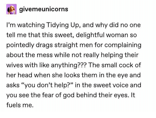 """God, Head, and Help: givemeunicorns  I'm watching Tidying Up, and why did no one  tell me that this sweet, delightful woman so  pointedly drags straight men for complaining  about the mess while not really helping their  wives with like anything??? The small cock of  her head when she looks them in the eye and  asks """"you don't help?"""" in the sweet voice and  you see the fear of god behind their eyes. It  fuels me."""