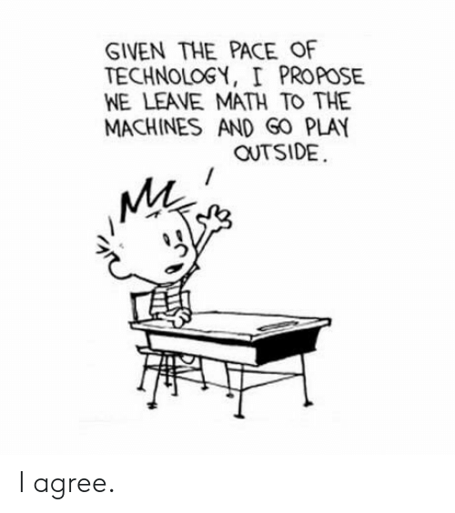Math, Technology, and Play: GIVEN THE PACE OF  TECHNOLOGY, I PROPOSE  WE LEAVE MATH TO THE  MACHINES AND GO PLAY  OUTSIDE  MA I agree.