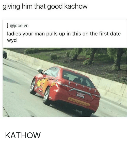 Kachow: giving him that good kachow  j ajocelvn  ladies your man pulls up in this on the first date  wyd KATHOW