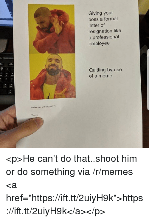 "Meme, Memes, and July 31: Giving your  boss a formal  letter of  resignation like  a professional  employee  Quitting by use  of a meme  My last day will be July 31""  Thanks, <p>He can't do that..shoot him or do something via /r/memes <a href=""https://ift.tt/2uiyH9k"">https://ift.tt/2uiyH9k</a></p>"