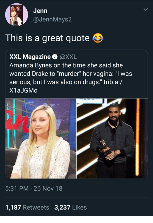 """Amanda Bynes, Drake, and Drugs: GJenn  @JennMays2  This is a great quote  XXL Magazine @XXL  Amanda Bynes on the time she said she  wanted Drake to """"murder"""" her vagina: """"I was  serious, but I was also on drugs."""" trib.al/  X1aJGMo  5:31 PM 26 Nov 18  1,187 Retweets 3,237 Likes"""