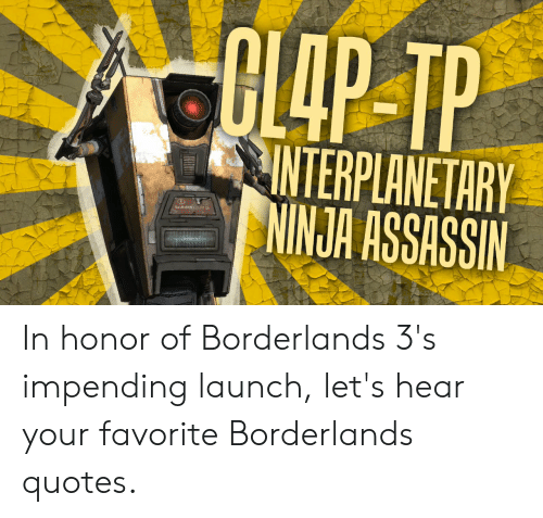 Ninja, Quotes, and Borderlands: GL4P TP  INTERPLANETARY  NINJA ASSASSIN  MAR A In honor of Borderlands 3's impending launch, let's hear your favorite Borderlands quotes.