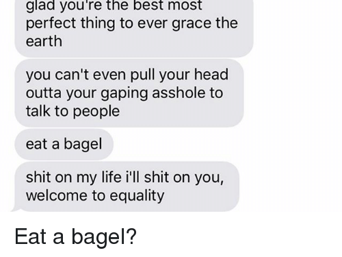 gaping: glad you're the best most  perfect thing to ever grace the  earth  you can't even pull your head  outta your gaping asshole to  talk to people  eat a bagel  shit on my life i'll shit on you,  welcome to equality Eat a bagel?