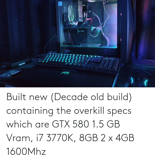 Old, Glass, and New: Glass  ZOTAC Built new (Decade old build) containing the overkill specs which are GTX 580 1.5 GB Vram, i7 3770K, 8GB 2 x 4GB 1600Mhz