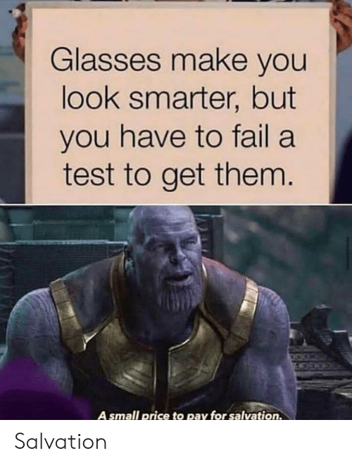 A Test: Glasses make you  look smarter, but  you have to fail a  test to get them.  A small price to pay for salvation. Salvation