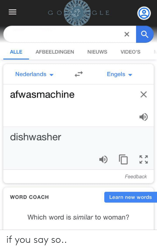 Videos, Word, and Dank Memes: GLE  ALLE  AFBEELDINGEN  NIEUWS  VIDEO'S  Engels  Nederlands  afwasmachine  X  dishwasher  Feedback  WORD COACH  Learn new words  Which word is similar to woman?  о if you say so..