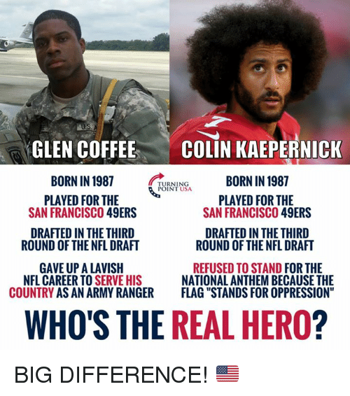 "San Francisco 49ers: GLEN COFFEE  BORN IN 1987  PLAYED FOR THE  COLIN KAEPERNICK  BORN IN 1987  TURNING  POINT USA  PLAYED FOR THE  SAN FRANCISCO 49ERS  SAN FRANCISCO 49ERS  DRAFTED IN THE THIRD  DRAFTED IN THE THIRD  ROUND OF THE NFL DRAFT  ROUND OF THE NFL DRAFT  GAVE UP A LAVISH  COUNTRY AS AN ARMY RANGER  REFUSED TO STAND FOR THE  NATIONAL ANTHEM BECAUSE THE  FLAG ""STANDS FOR OPPRESSION""  NFL CAREER TO S  ERVE HIS  WHO'S THE REAL HERO? BIG DIFFERENCE! 🇺🇸"