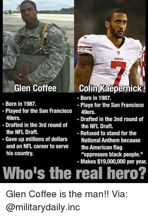 "San Francisco 49ers: Glen CoffeeColin Kaepernick  -Born in 1987.  Born in 1987.  Plays for the San Francisco  49ers.  -Played for the San Francisco  49ers.  Drafted in the 3rd round of  the NFL Draft.  Gave up millions of dollars  and an NFL career to serve  his country.  - Drafted in the 3nd round of  the NFL Draft.  - Refused to stand for the  National Anthem because  the American flag  ""oppresses black people.""  Makes $19,000,000 per year.  Who's the real hero? Glen Coffee is the man!! Via: @militarydaily.inc"