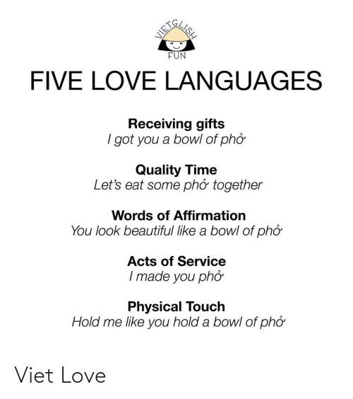 Physical Touch: GLISH  FUN  FIVE LOVE LANGUAGES  Receiving gifts  I got you a bowl of phở  Quality Time  Let's eat some phở together  Words of Affirmation  You look beautiful like a bowl of phở  Acts of Service  I made you phớ  Physical Touch  Hold me like you hold a bowl of phở Viet Love