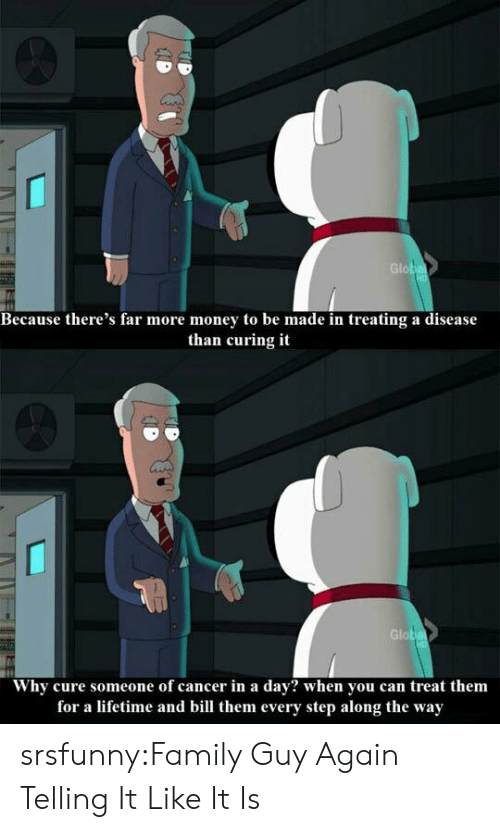 Family, Family Guy, and Money: Glob  Because there's far more money to be made in treating a disease  than curing it  Glob  Why cure someone of cancer in a dav? when vou can treat them  for a lifetime and bill them every step along the way srsfunny:Family Guy Again Telling It Like It Is