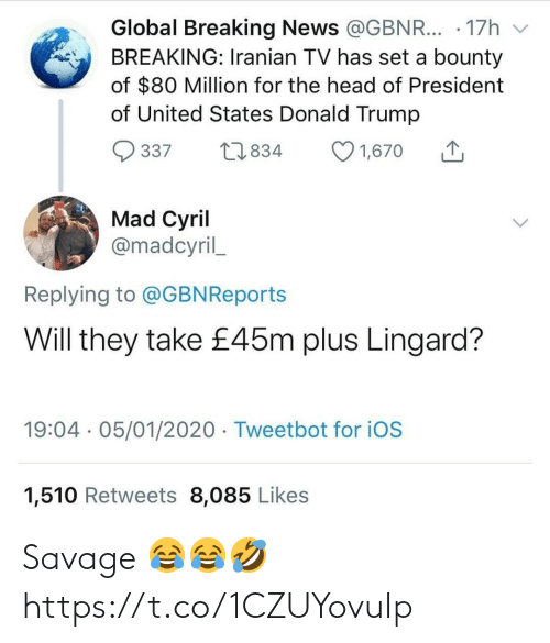 states: Global Breaking News @GBNR... · 17h  BREAKING: Iranian TV has set a bounty  of $80 Million for the head of President  of United States Donald Trump  O 1,670  27834  337  Mad Cyril  @madcyril_  Replying to @GBNReports  Will they take £45m plus Lingard?  19:04 · 05/01/2020 · Tweetbot for iOS  1,510 Retweets 8,085 Likes Savage 😂😂🤣 https://t.co/1CZUYovuIp