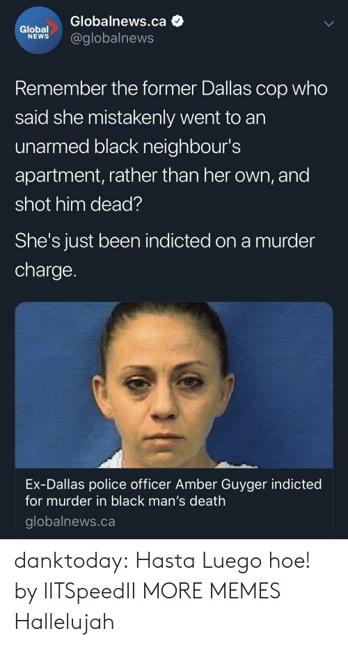Hallelujah: Globalnews.ca  lobel@globalnews  Remember the former Dallas cop who  said she mistakenly went to an  unarmed black neighbour's  apartment, rather than her own, and  shot him dead?  She's JUst been indicted on a murder  charge  Ex-Dallas police officer Amber Guyger indicted  for murder in black man's death  globalnews.ca danktoday:  Hasta Luego hoe! by IITSpeedII MORE MEMES  Hallelujah