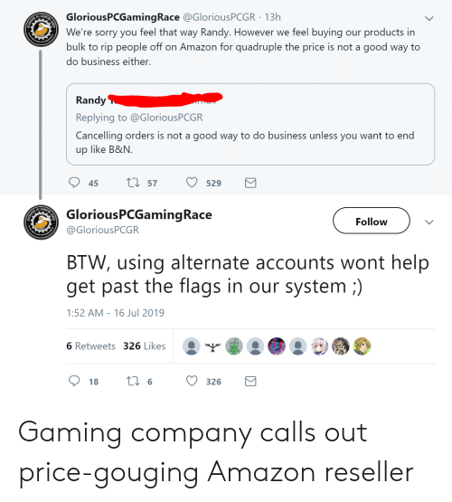 Amazon, Sorry, and Business: GloriousPCGamingRace @GloriousPCGR 13h  We're sorry you feel that way Randy. However  bulk to rip people off on Amazon for quadruple the price is not a good way to  ENG  GAMI  products in  we feel buying  our  do business either.  Randy  Replying to @GloriousPCGR  Cancelling orders is not a good way to do business unless you want to end  up like B&N  L57  529  45  GAM  GloriousPCGamingRace  Follow  @GloriousPCGR  BTW, using alternate accounts wont help  get past the  flags in our system )  1:52 AM 16 Jul 2019  -  6 Retweets 326 Likes  t6  326  18 Gaming company calls out price-gouging Amazon reseller